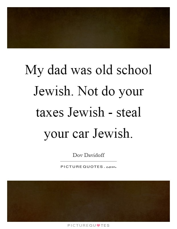 My dad was old school Jewish. Not do your taxes Jewish - steal your car Jewish Picture Quote #1