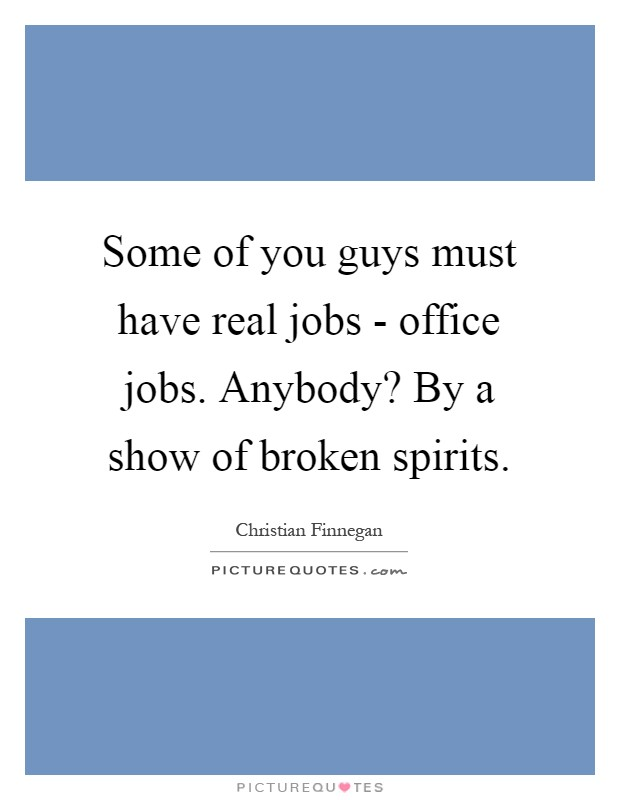 Some of you guys must have real jobs - office jobs. Anybody? By a show of broken spirits Picture Quote #1
