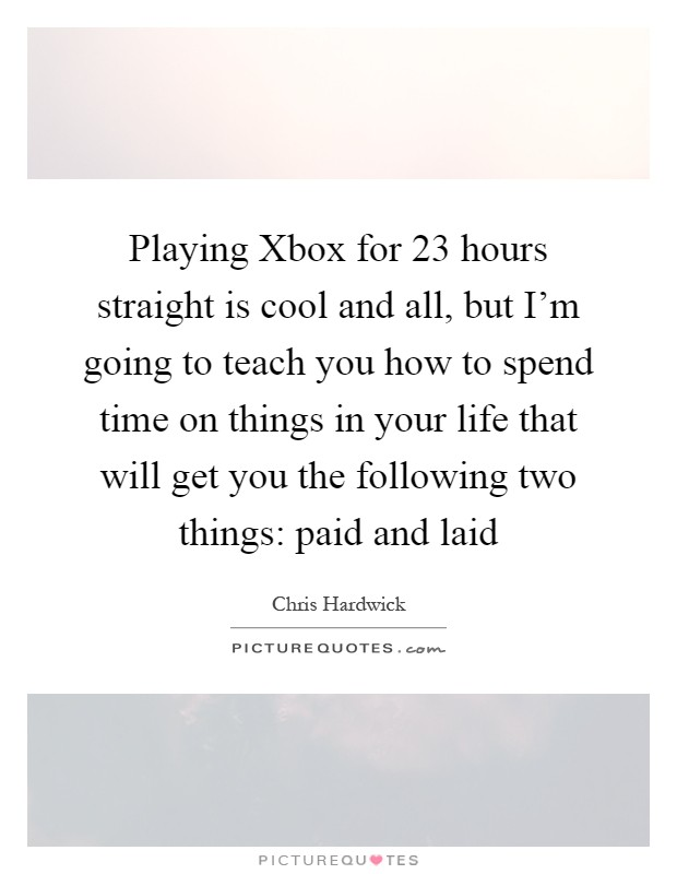 Playing Xbox for 23 hours straight is cool and all, but I'm going to teach you how to spend time on things in your life that will get you the following two things: paid and laid Picture Quote #1