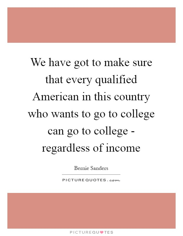 We have got to make sure that every qualified American in this country who wants to go to college can go to college - regardless of income Picture Quote #1