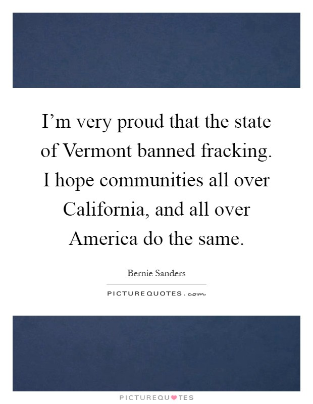 I'm very proud that the state of Vermont banned fracking. I hope communities all over California, and all over America do the same Picture Quote #1