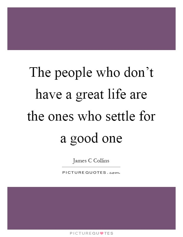The people who don't have a great life are the ones who settle for a good one Picture Quote #1