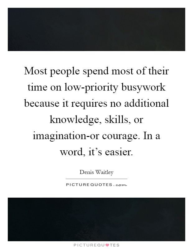 Most people spend most of their time on low-priority busywork because it requires no additional knowledge, skills, or imagination-or courage. In a word, it's easier Picture Quote #1