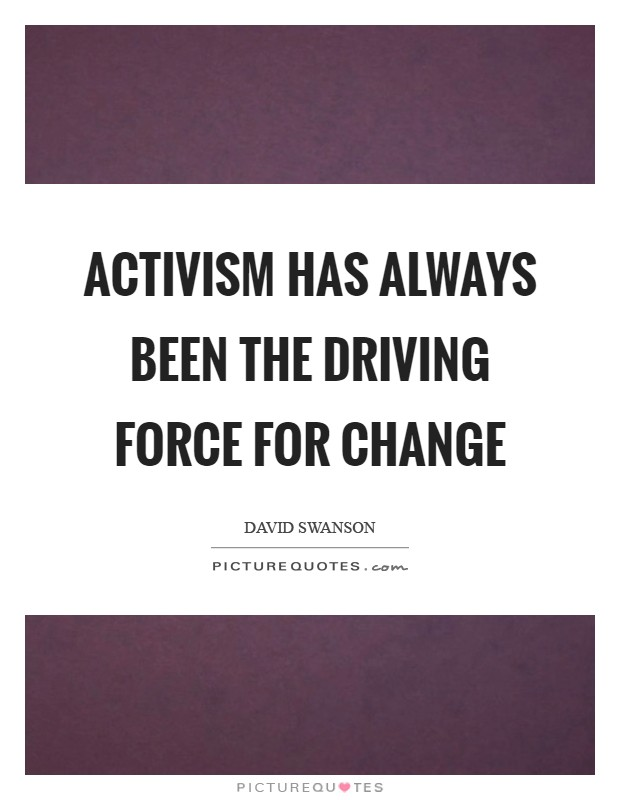 Activism has always been the driving force for change Picture Quote #1