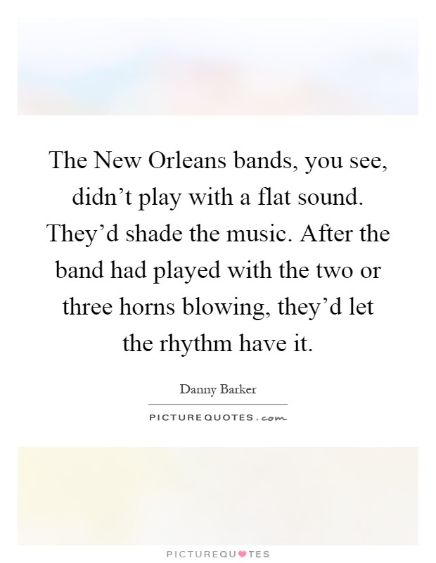 The New Orleans bands, you see, didn't play with a flat sound. They'd shade the music. After the band had played with the two or three horns blowing, they'd let the rhythm have it Picture Quote #1