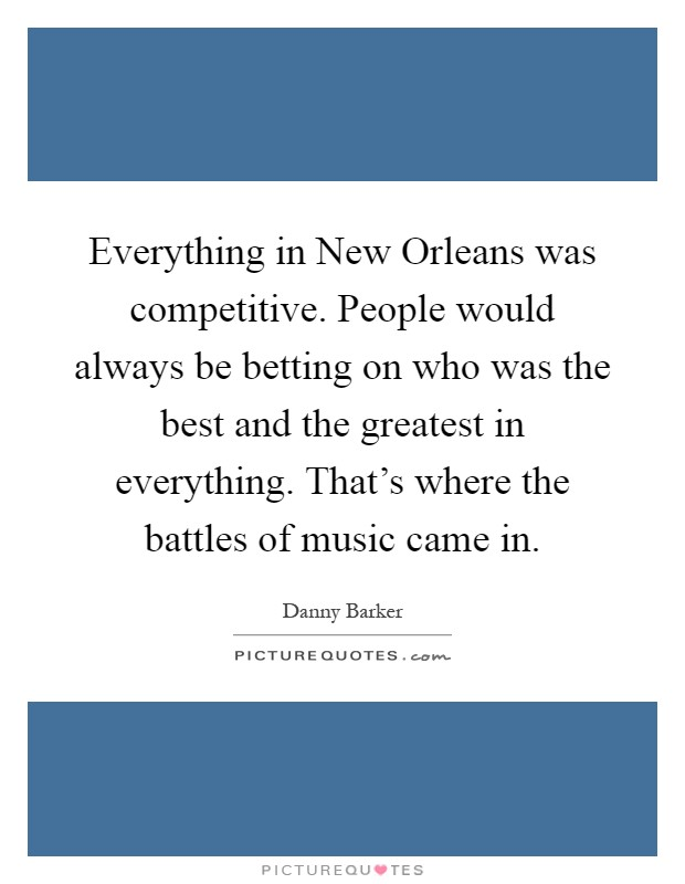Everything in New Orleans was competitive. People would always be betting on who was the best and the greatest in everything. That's where the battles of music came in Picture Quote #1