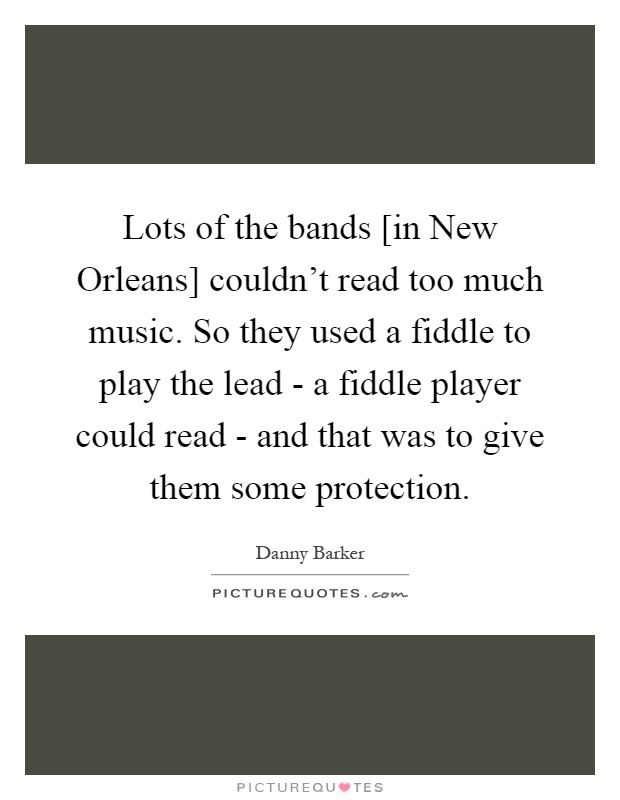 Lots of the bands [in New Orleans] couldn't read too much music. So they used a fiddle to play the lead - a fiddle player could read - and that was to give them some protection Picture Quote #1