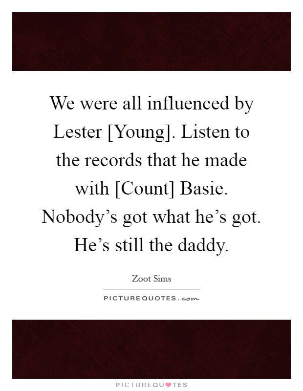 We were all influenced by Lester [Young]. Listen to the records that he made with [Count] Basie. Nobody's got what he's got. He's still the daddy Picture Quote #1