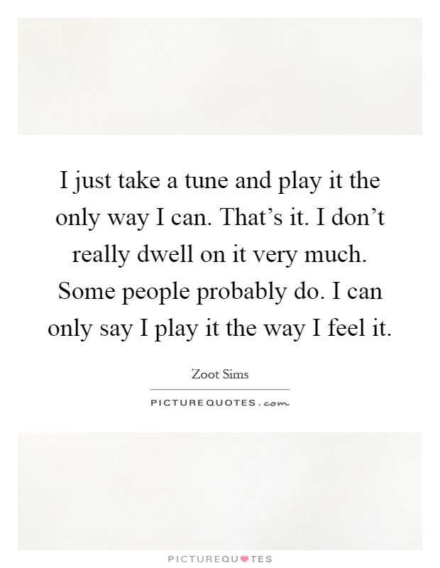 I just take a tune and play it the only way I can. That's it. I don't really dwell on it very much. Some people probably do. I can only say I play it the way I feel it Picture Quote #1