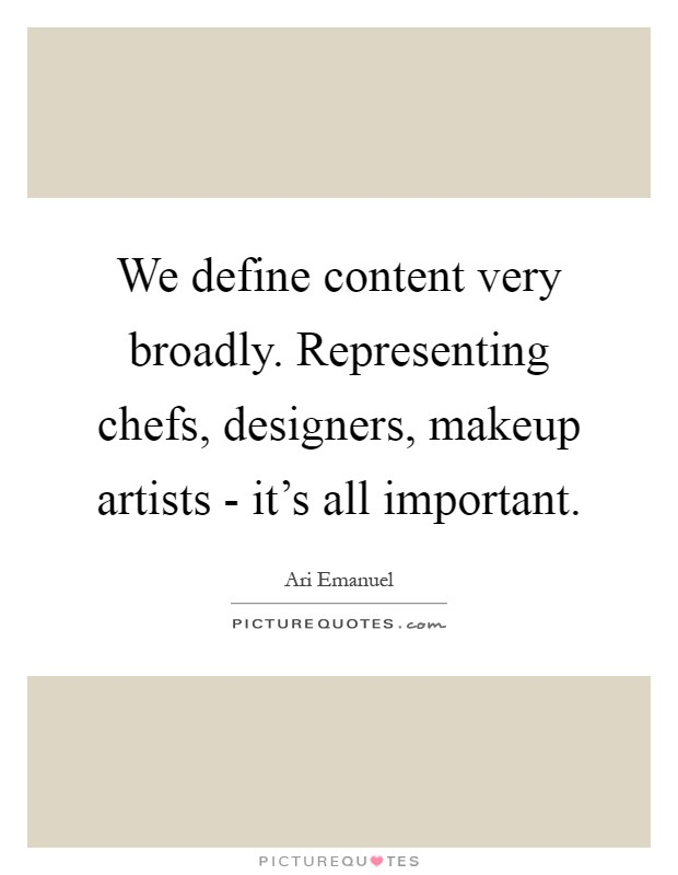 We define content very broadly. Representing chefs, designers, makeup artists - it's all important Picture Quote #1