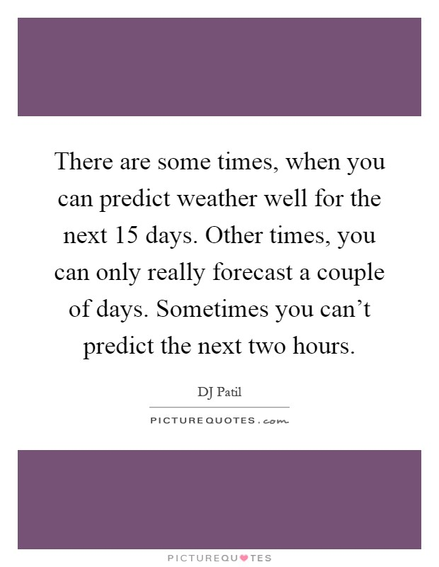 There are some times, when you can predict weather well for the next 15 days. Other times, you can only really forecast a couple of days. Sometimes you can't predict the next two hours Picture Quote #1