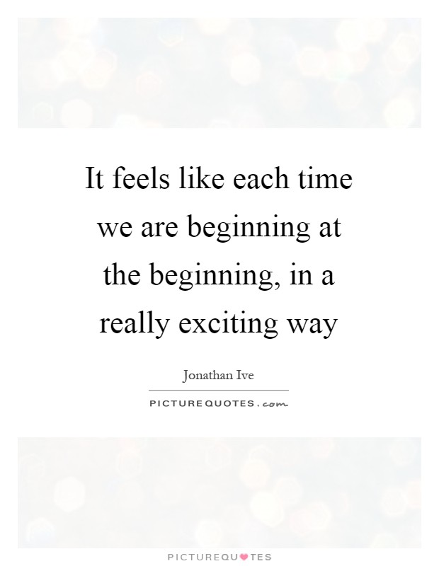 It feels like each time we are beginning at the beginning, in a really exciting way Picture Quote #1