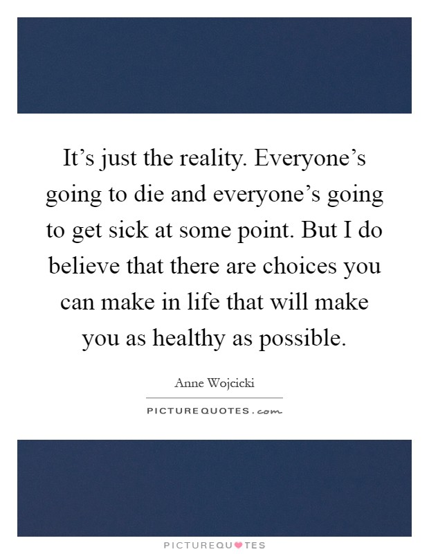 It's just the reality. Everyone's going to die and everyone's going to get sick at some point. But I do believe that there are choices you can make in life that will make you as healthy as possible Picture Quote #1