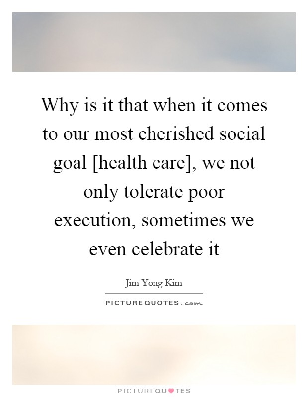 Why is it that when it comes to our most cherished social goal [health care], we not only tolerate poor execution, sometimes we even celebrate it Picture Quote #1