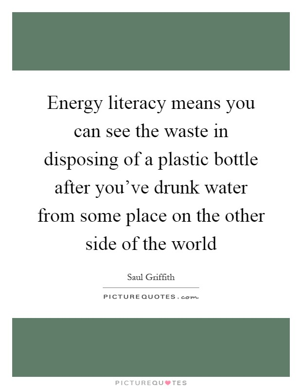 Energy literacy means you can see the waste in disposing of a plastic bottle after you've drunk water from some place on the other side of the world Picture Quote #1