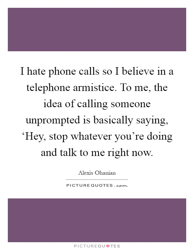I hate phone calls so I believe in a telephone armistice. To me, the idea of calling someone unprompted is basically saying, 'Hey, stop whatever you're doing and talk to me right now Picture Quote #1