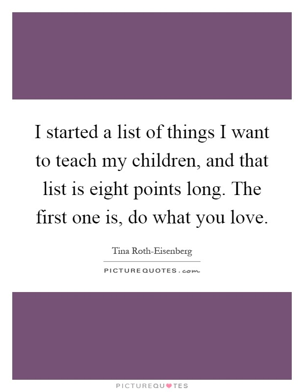 I started a list of things I want to teach my children, and that list is eight points long. The first one is, do what you love Picture Quote #1
