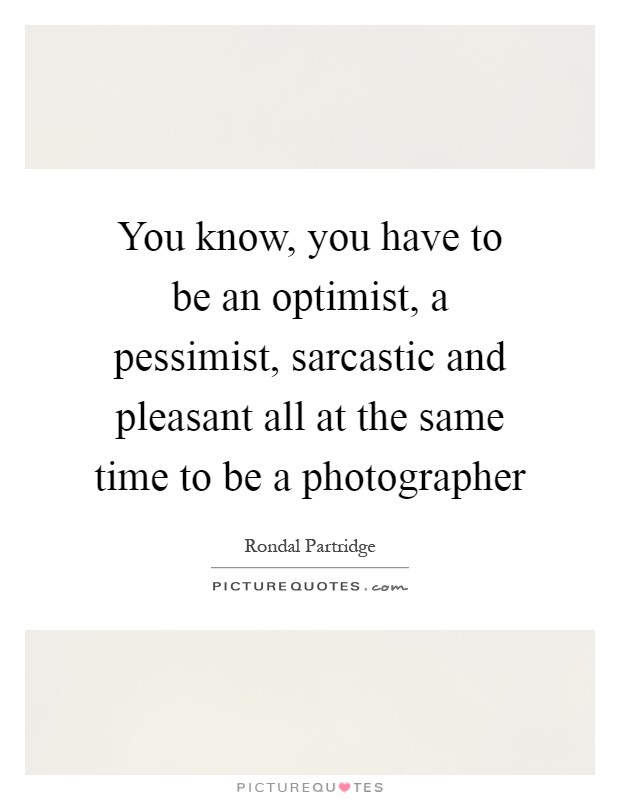 You know, you have to be an optimist, a pessimist, sarcastic and pleasant all at the same time to be a photographer Picture Quote #1