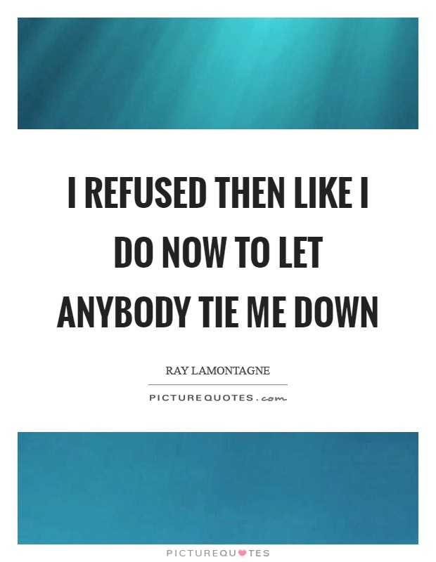 I refused then like I do now to let anybody tie me down Picture Quote #1
