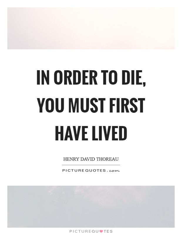 In order to die, you must first have lived Picture Quote #1
