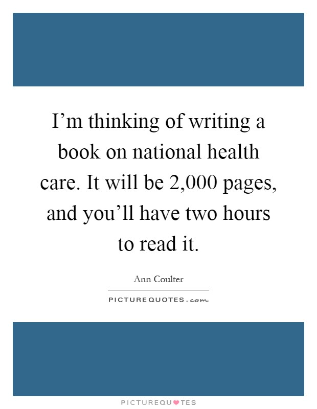 I'm thinking of writing a book on national health care. It will be 2,000 pages, and you'll have two hours to read it Picture Quote #1