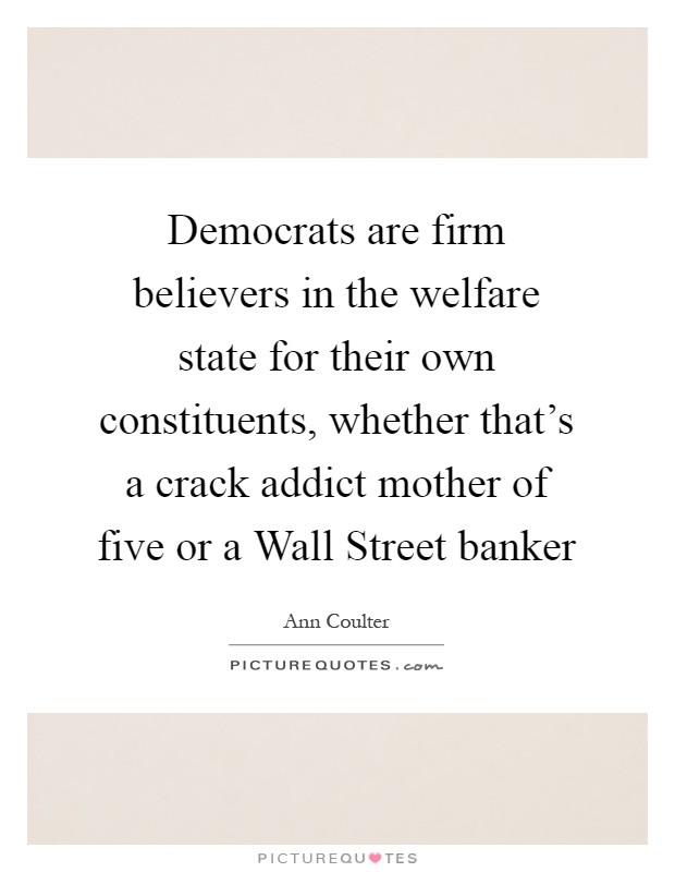 Democrats are firm believers in the welfare state for their own constituents, whether that's a crack addict mother of five or a Wall Street banker Picture Quote #1