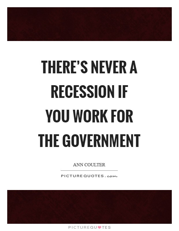 There's never a recession if you work for the government Picture Quote #1