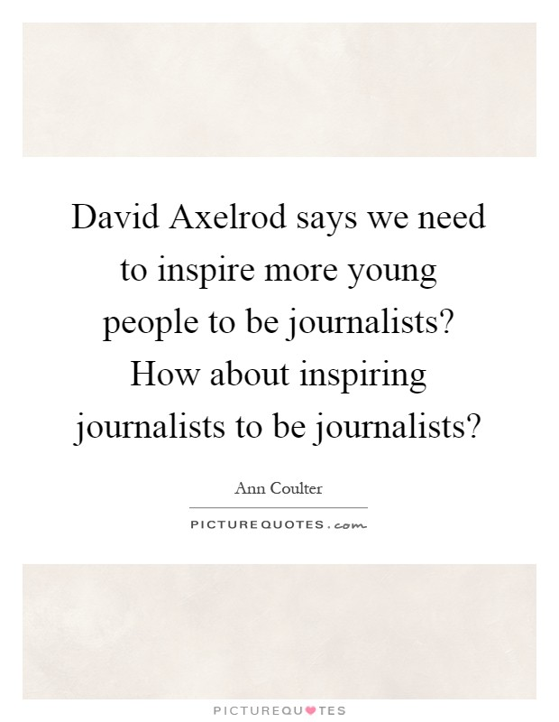 David Axelrod says we need to inspire more young people to be journalists? How about inspiring journalists to be journalists? Picture Quote #1