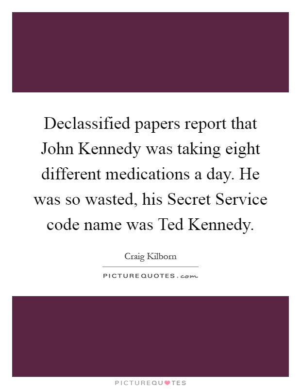 Declassified papers report that John Kennedy was taking eight different medications a day. He was so wasted, his Secret Service code name was Ted Kennedy Picture Quote #1