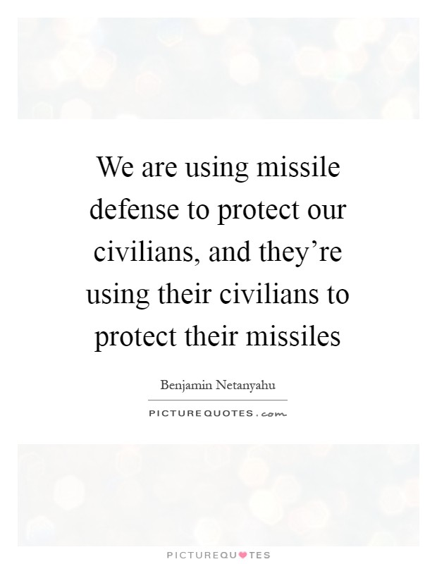 We are using missile defense to protect our civilians, and they're using their civilians to protect their missiles Picture Quote #1