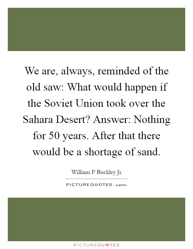 We are, always, reminded of the old saw: What would happen if the Soviet Union took over the Sahara Desert? Answer: Nothing for 50 years. After that there would be a shortage of sand Picture Quote #1