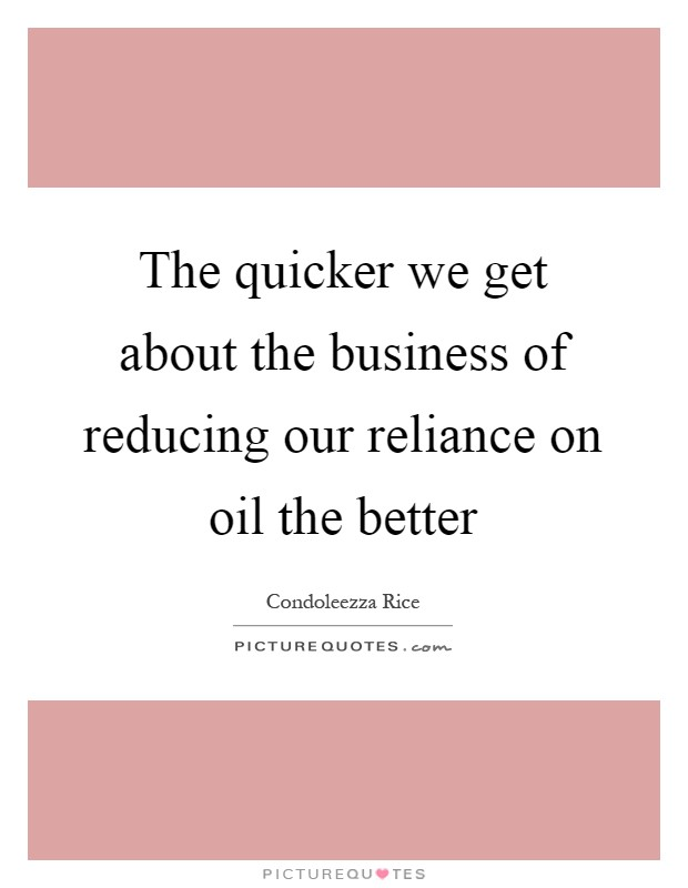 The quicker we get about the business of reducing our reliance on oil the better Picture Quote #1