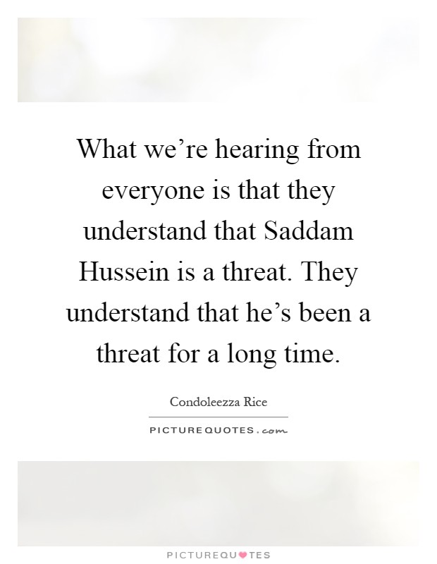 What we're hearing from everyone is that they understand that Saddam Hussein is a threat. They understand that he's been a threat for a long time Picture Quote #1