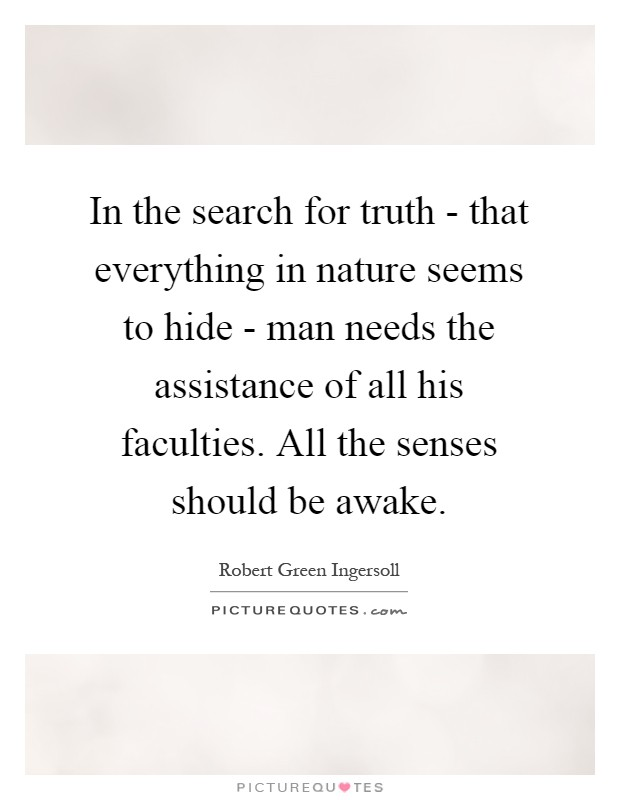 In the search for truth - that everything in nature seems to hide - man needs the assistance of all his faculties. All the senses should be awake Picture Quote #1