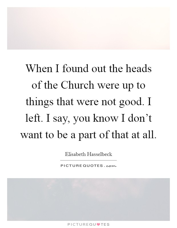 When I found out the heads of the Church were up to things that were not good. I left. I say, you know I don't want to be a part of that at all Picture Quote #1