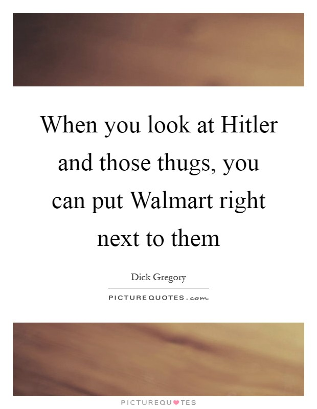 When you look at Hitler and those thugs, you can put Walmart right next to them Picture Quote #1