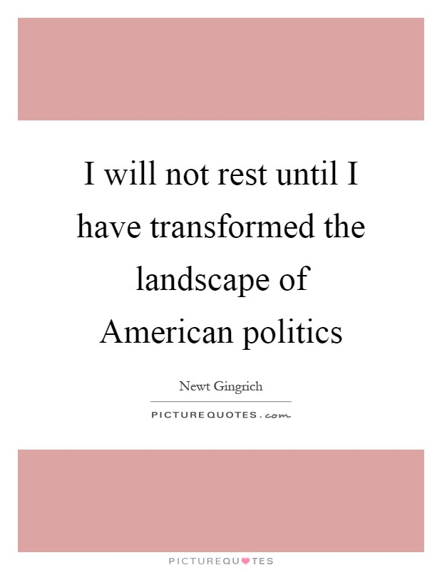 I will not rest until I have transformed the landscape of American politics Picture Quote #1