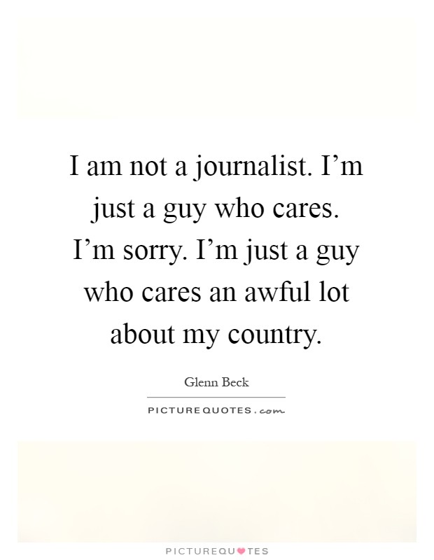 I am not a journalist. I'm just a guy who cares. I'm sorry. I'm just a guy who cares an awful lot about my country Picture Quote #1