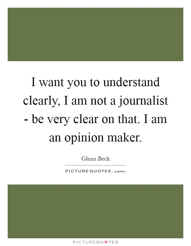 I want you to understand clearly, I am not a journalist - be very clear on that. I am an opinion maker Picture Quote #1