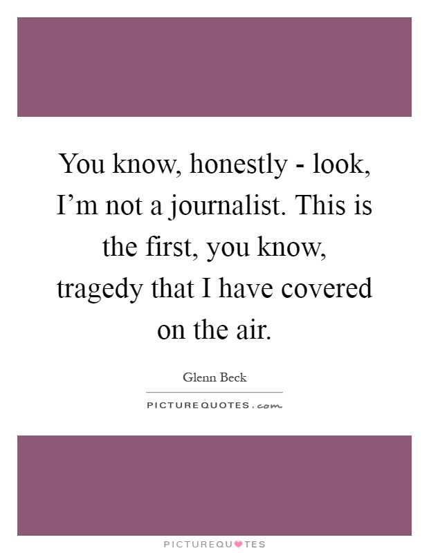 You know, honestly - look, I'm not a journalist. This is the first, you know, tragedy that I have covered on the air Picture Quote #1