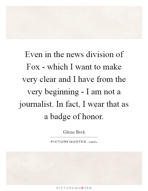 Even in the news division of Fox - which I want to make very clear and I have from the very beginning - I am not a journalist. In fact, I wear that as a badge of honor Picture Quote #1