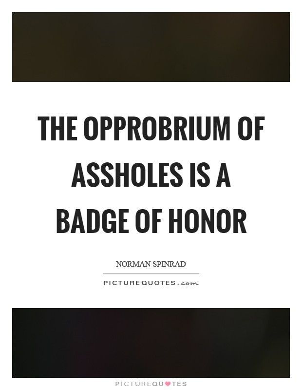 The opprobrium of assholes is a badge of honor Picture Quote #1