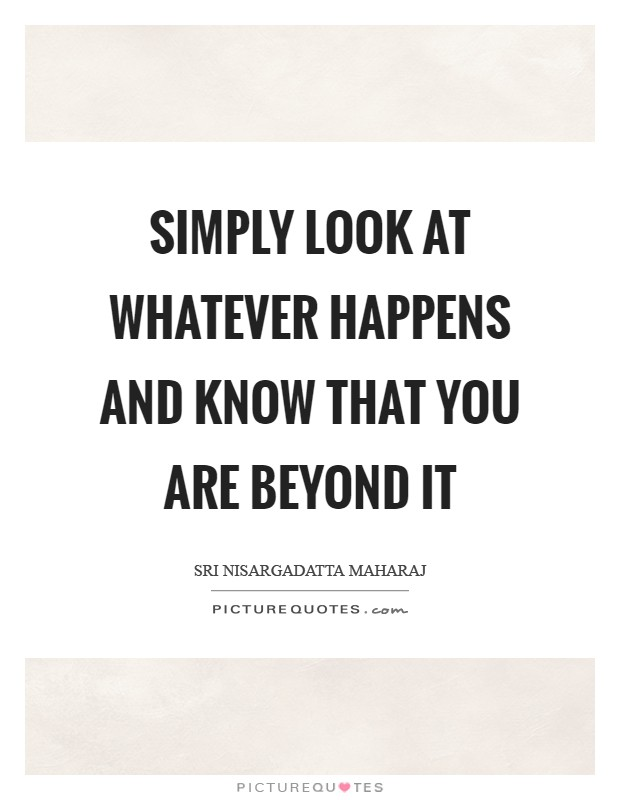 Simply look at whatever happens and know that you are beyond it Picture Quote #1