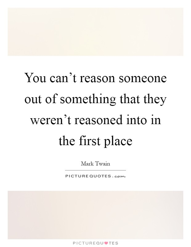 You can't reason someone out of something that they weren't reasoned into in the first place Picture Quote #1
