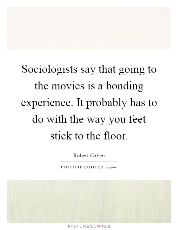 Sociologists say that going to the movies is a bonding experience. It probably has to do with the way you feet stick to the floor Picture Quote #1