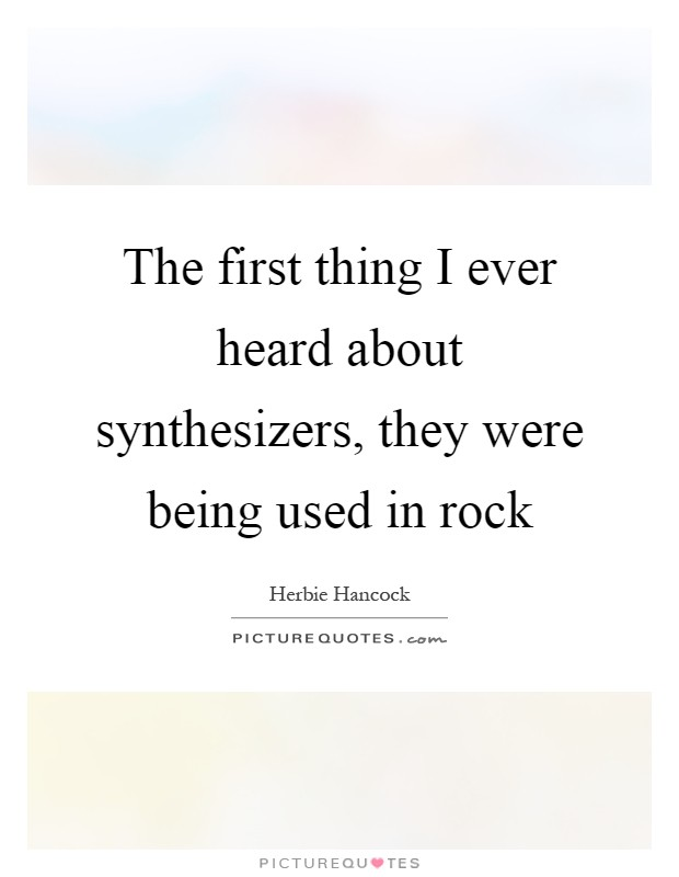 The first thing I ever heard about synthesizers, they were being used in rock Picture Quote #1