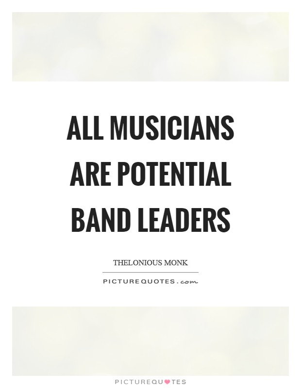 All musicians are potential band leaders Picture Quote #1