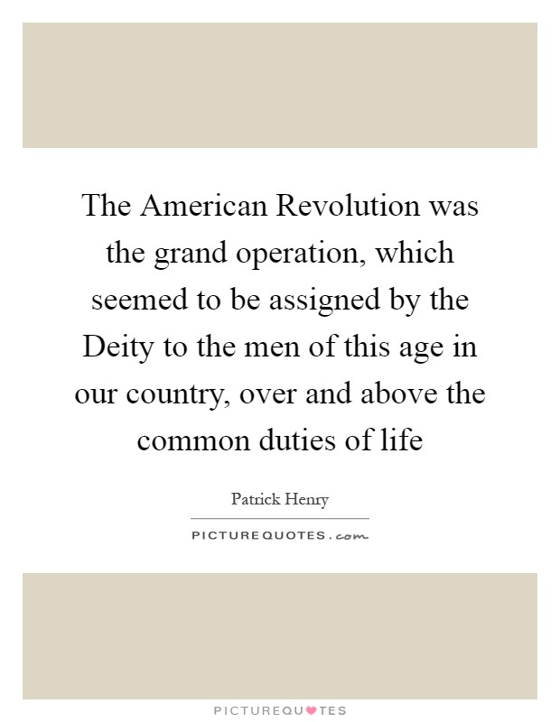 The American Revolution was the grand operation, which seemed to be assigned by the Deity to the men of this age in our country, over and above the common duties of life Picture Quote #1