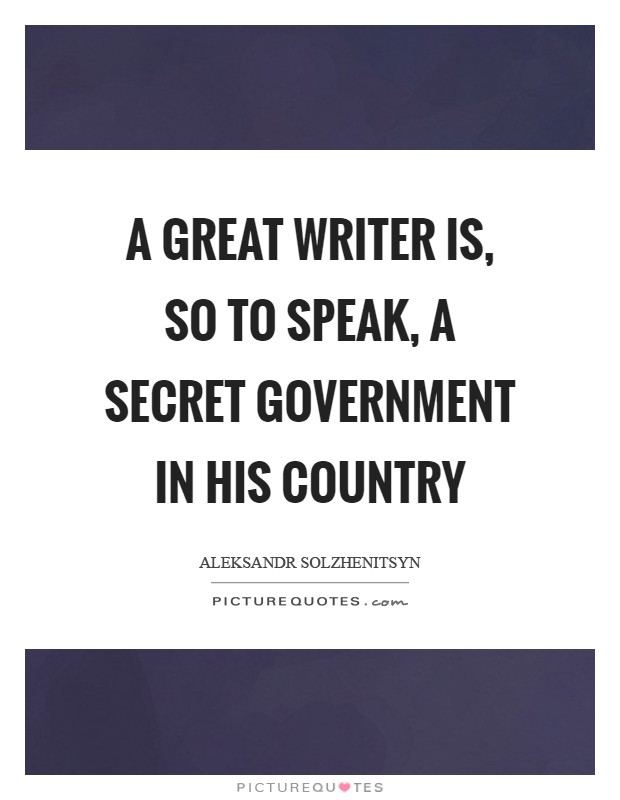 A great writer is, so to speak, a secret government in his country Picture Quote #1