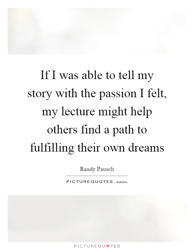 If I was able to tell my story with the passion I felt, my lecture might help others find a path to fulfilling their own dreams Picture Quote #1
